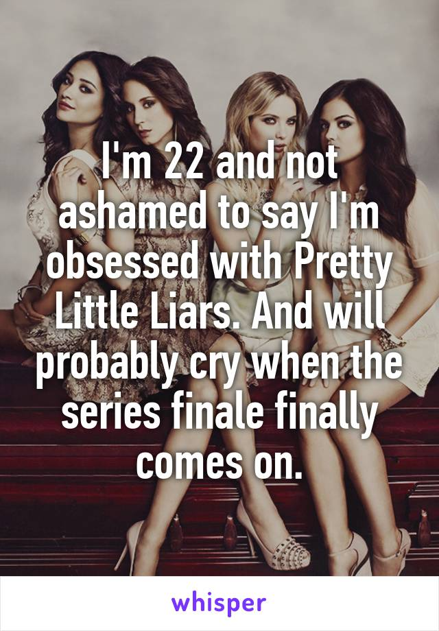 I'm 22 and not ashamed to say I'm obsessed with Pretty Little Liars. And will probably cry when the series finale finally comes on.