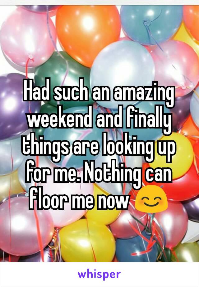 Had such an amazing weekend and finally things are looking up for me. Nothing can floor me now 😊
