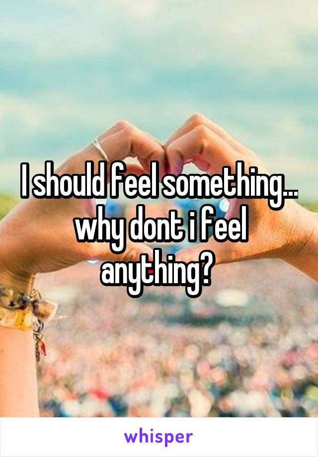 I should feel something... why dont i feel anything?