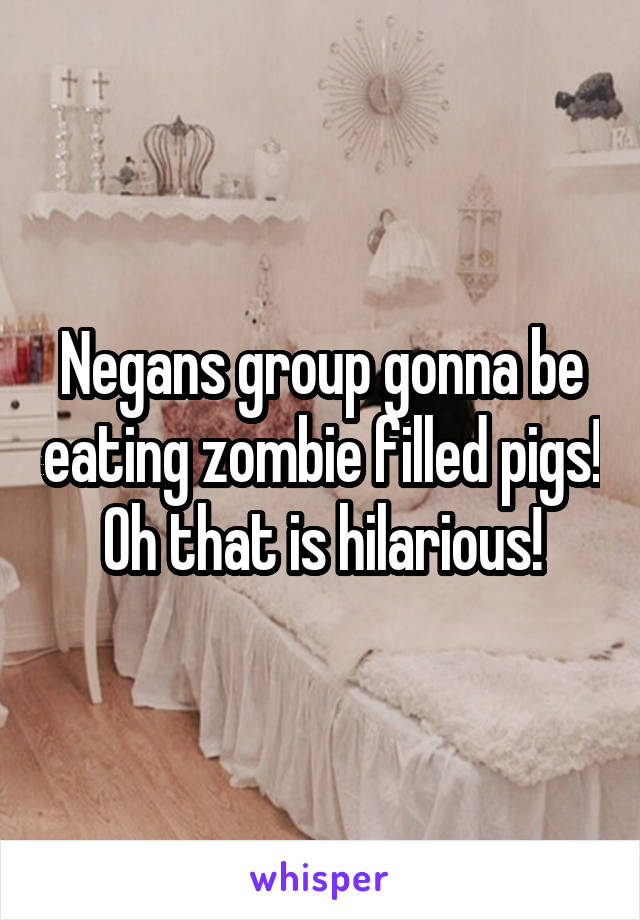 Negans group gonna be eating zombie filled pigs! Oh that is hilarious!