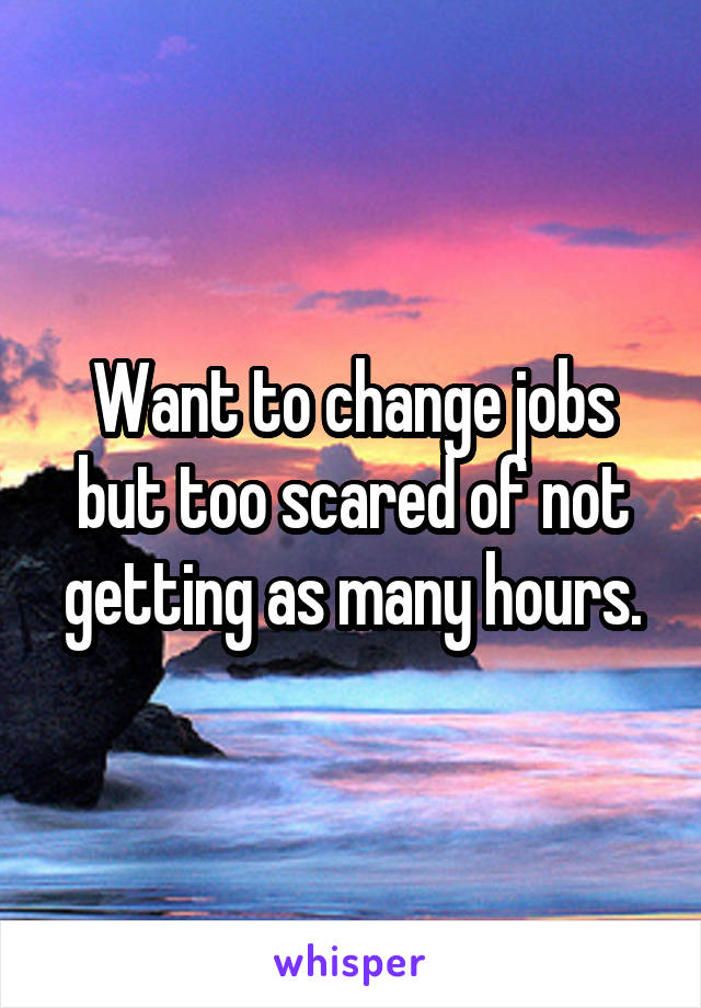 Want to change jobs but too scared of not getting as many hours.
