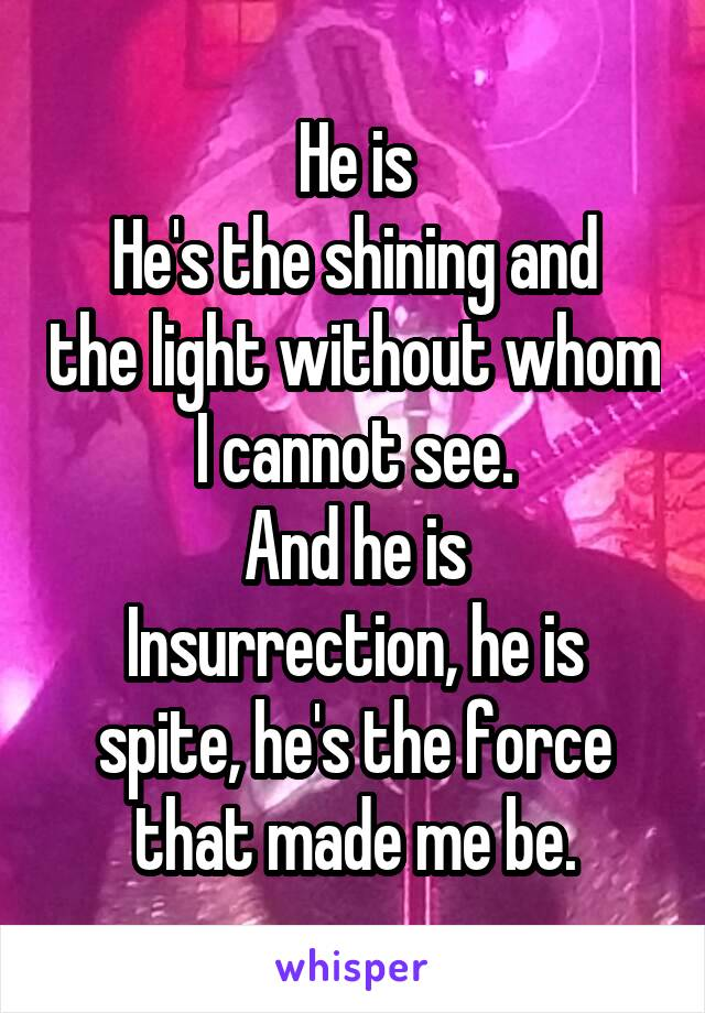 He is He's the shining and the light without whom I cannot see. And he is Insurrection, he is spite, he's the force that made me be.