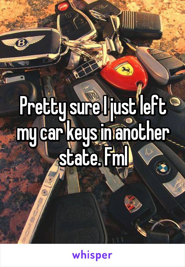 Pretty sure I just left my car keys in another state. Fml