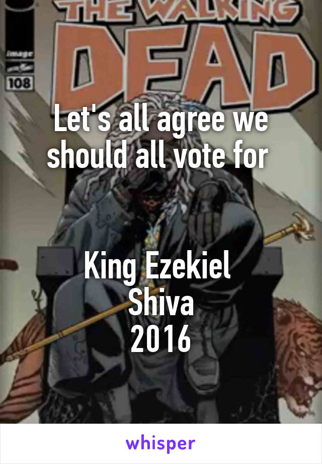 Let's all agree we should all vote for    King Ezekiel  Shiva 2016