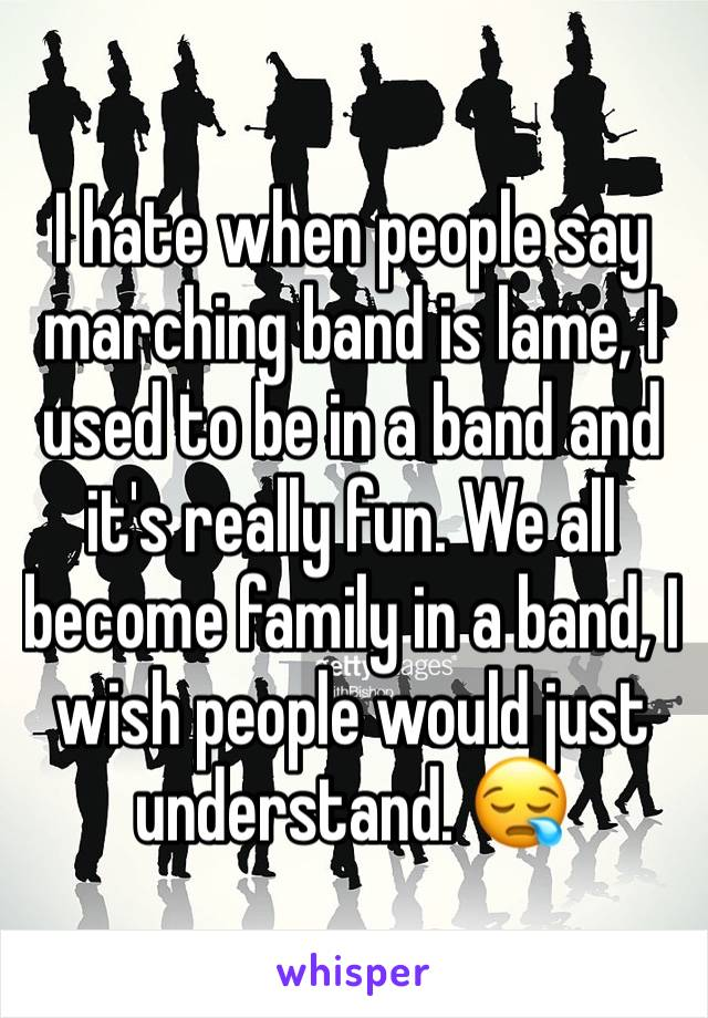 I hate when people say marching band is lame, I used to be in a band and it's really fun. We all become family in a band, I wish people would just understand. 😪