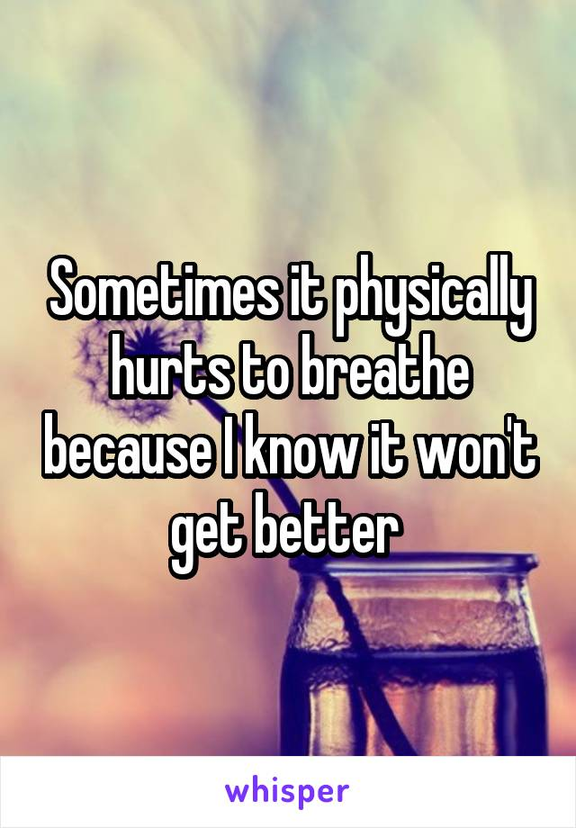 Sometimes it physically hurts to breathe because I know it won't get better