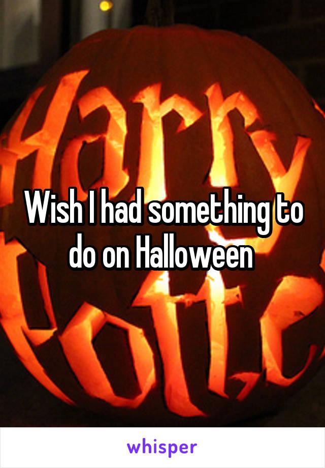 Wish I had something to do on Halloween
