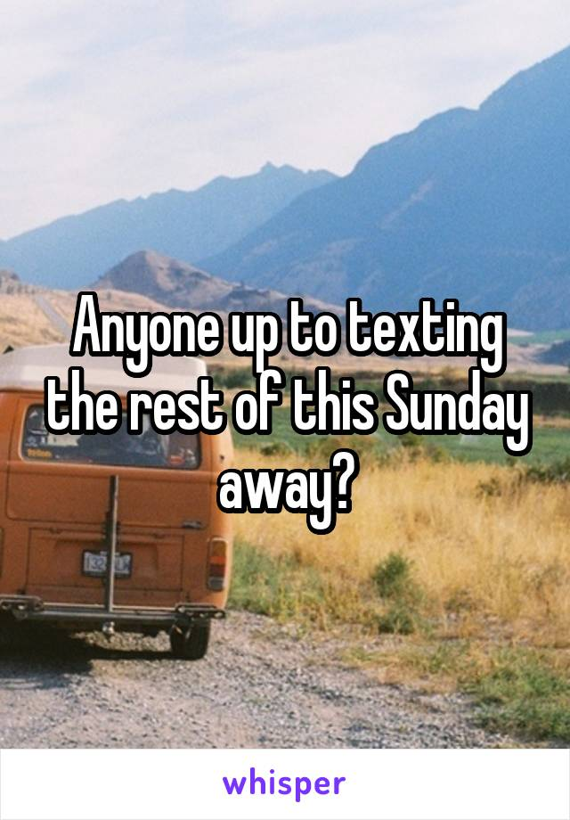Anyone up to texting the rest of this Sunday away?