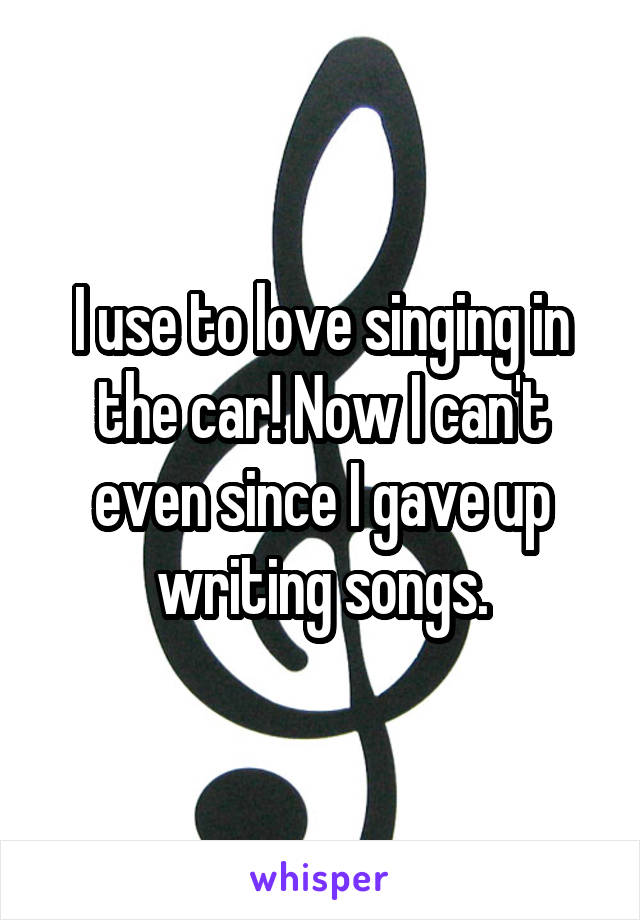 I use to love singing in the car! Now I can't even since I gave up writing songs.