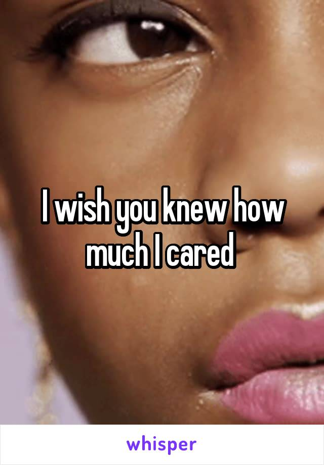 I wish you knew how much I cared