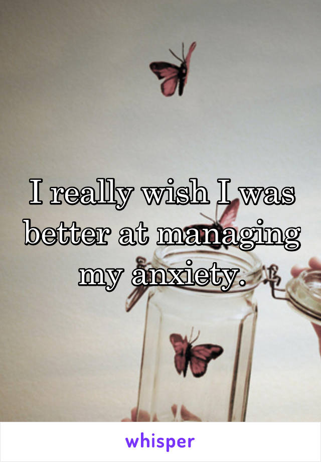 I really wish I was better at managing my anxiety.