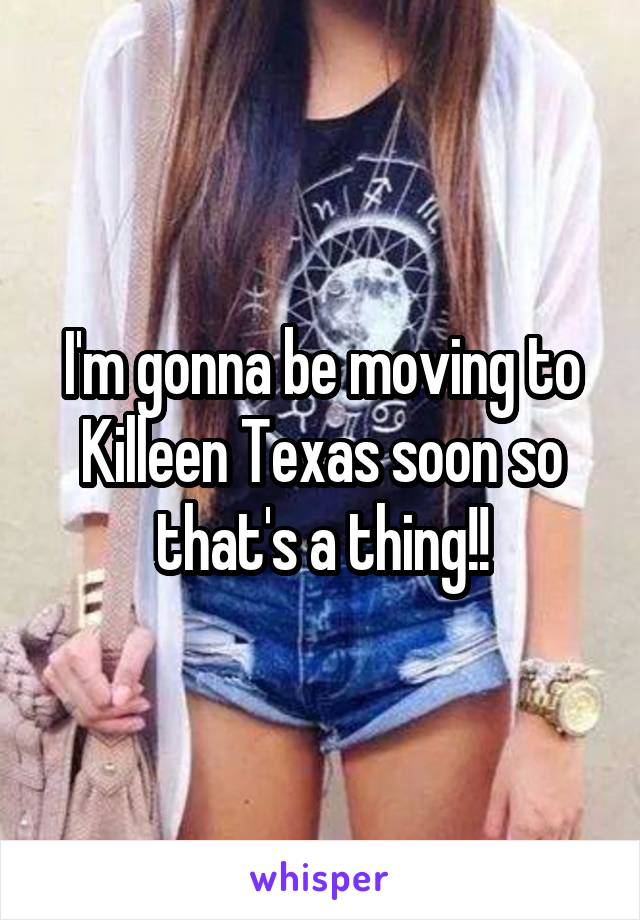 I'm gonna be moving to Killeen Texas soon so that's a thing!!