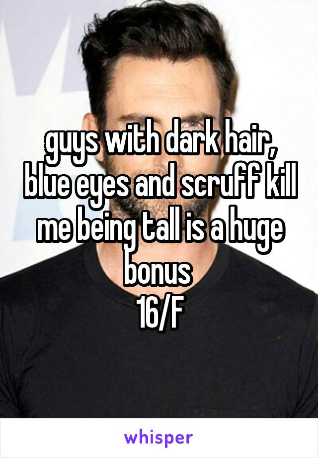 guys with dark hair, blue eyes and scruff kill me being tall is a huge bonus  16/F