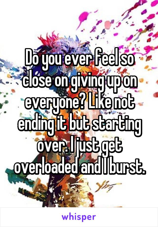 Do you ever feel so close on giving up on everyone? Like not ending it but starting over. I just get overloaded and I burst.
