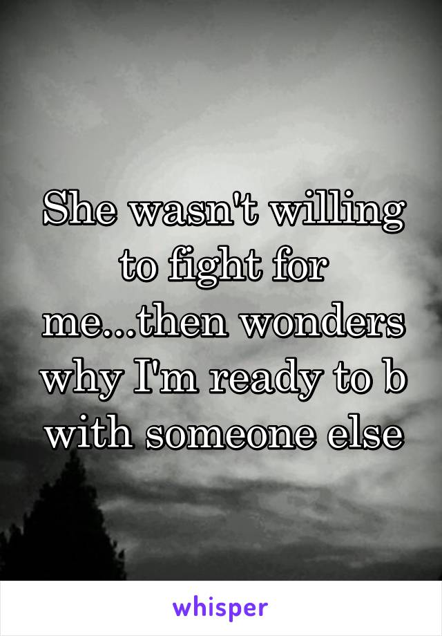 She wasn't willing to fight for me...then wonders why I'm ready to b with someone else
