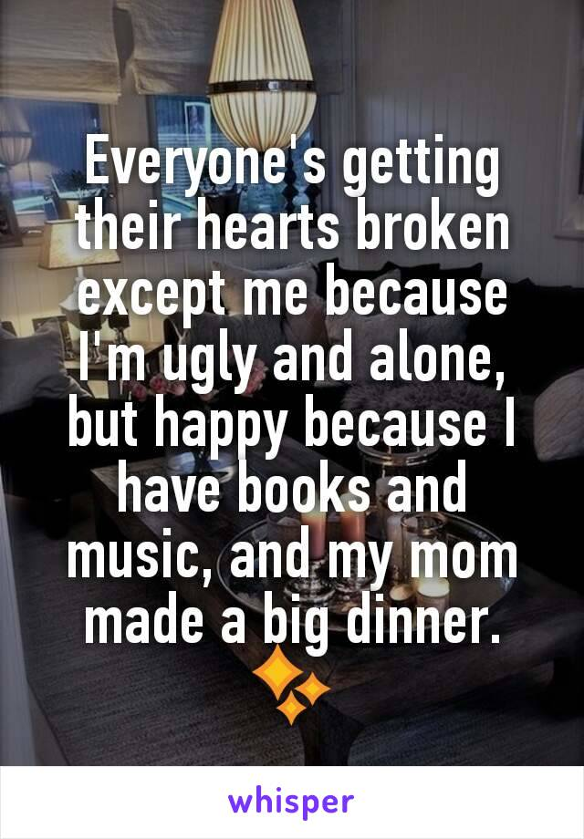 Everyone's getting their hearts broken except me because I'm ugly and alone, but happy because I have books and music, and my mom made a big dinner. ✨