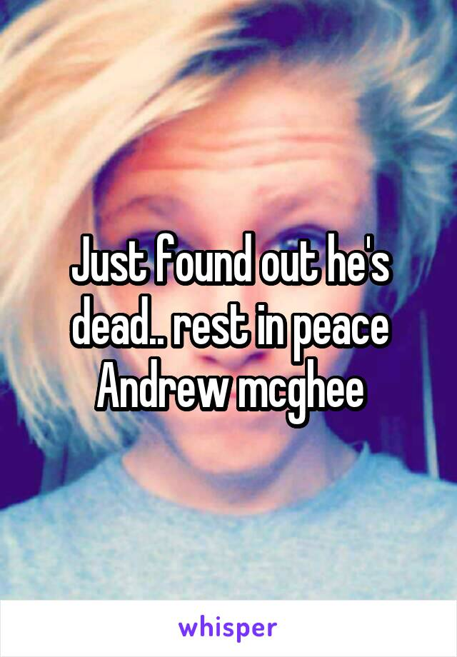 Just found out he's dead.. rest in peace Andrew mcghee