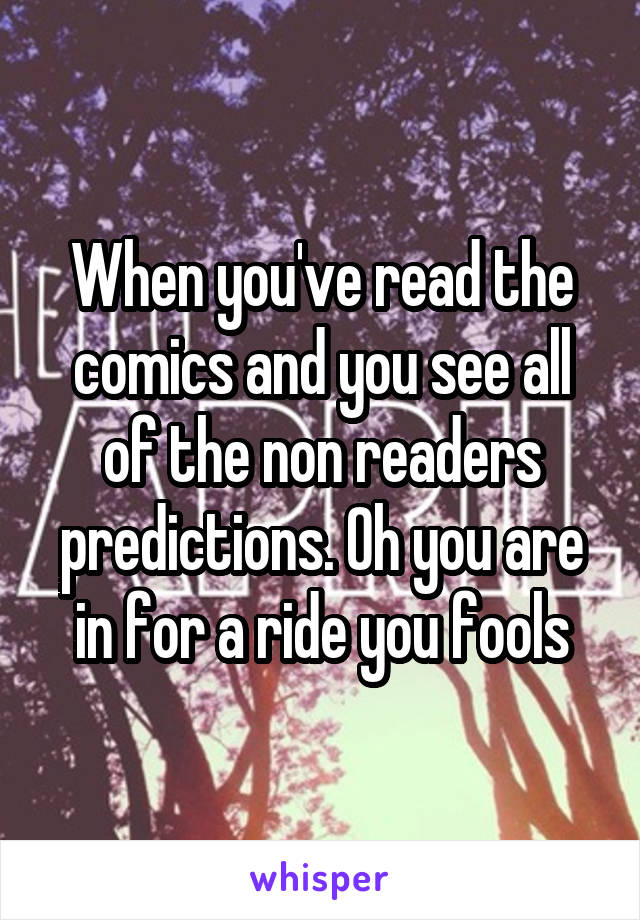 When you've read the comics and you see all of the non readers predictions. Oh you are in for a ride you fools