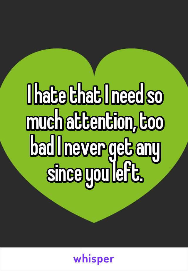 I hate that I need so much attention, too bad I never get any since you left.
