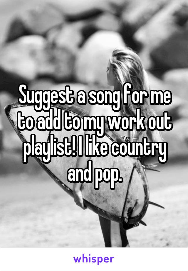 Suggest a song for me to add to my work out playlist! I like country and pop.