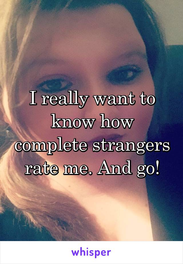I really want to know how complete strangers rate me. And go!