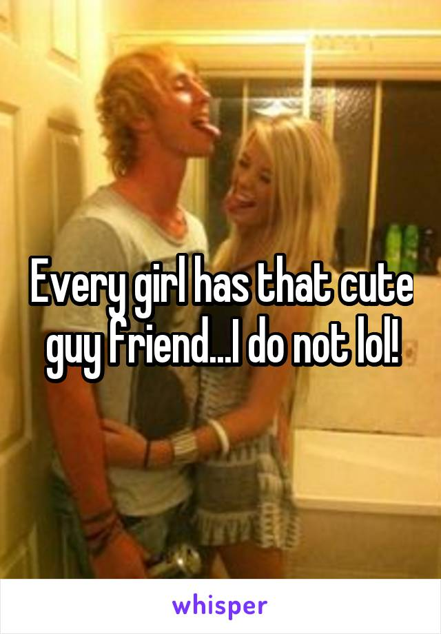 Every girl has that cute guy friend...I do not lol!
