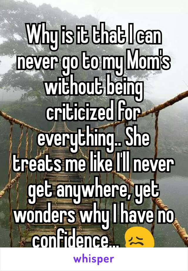 Why is it that I can never go to my Mom's without being criticized for everything.. She treats me like I'll never get anywhere, yet wonders why I have no confidence... 😖