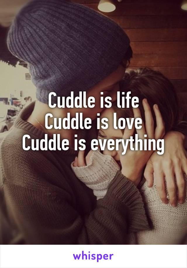 Cuddle is life Cuddle is love Cuddle is everything