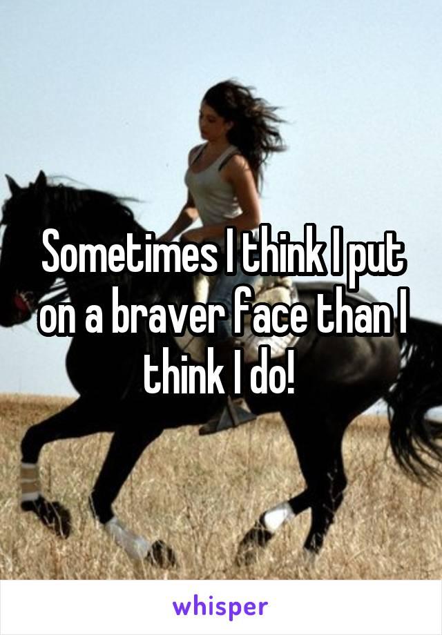 Sometimes I think I put on a braver face than I think I do!
