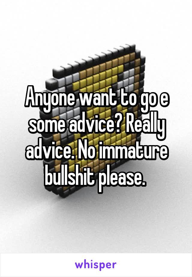 Anyone want to go e some advice? Really advice. No immature bullshit please.