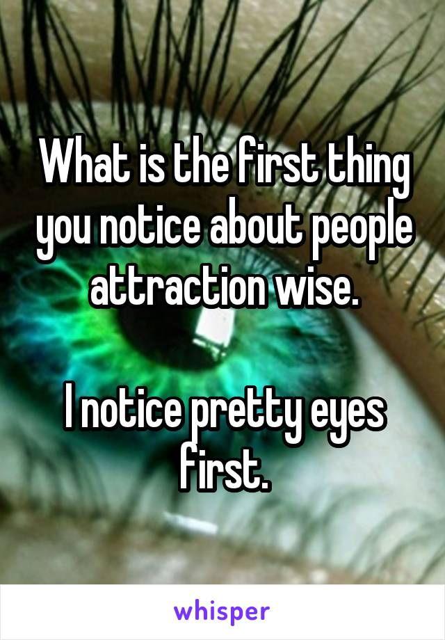 What is the first thing you notice about people attraction wise.  I notice pretty eyes first.