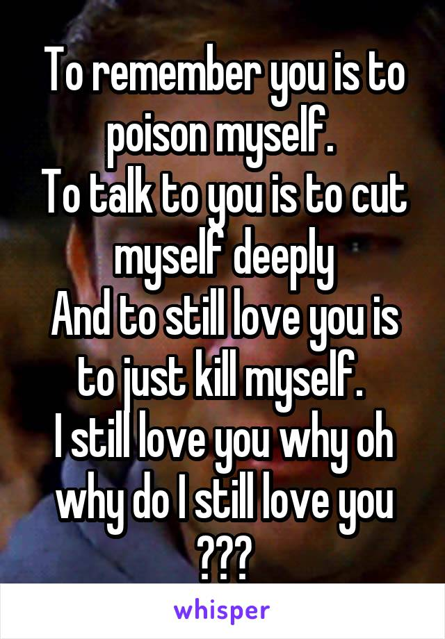 To remember you is to poison myself.  To talk to you is to cut myself deeply And to still love you is to just kill myself.  I still love you why oh why do I still love you ???