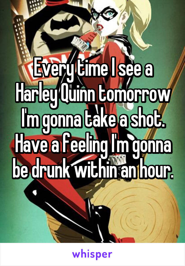 Every time I see a Harley Quinn tomorrow I'm gonna take a shot. Have a feeling I'm gonna be drunk within an hour.