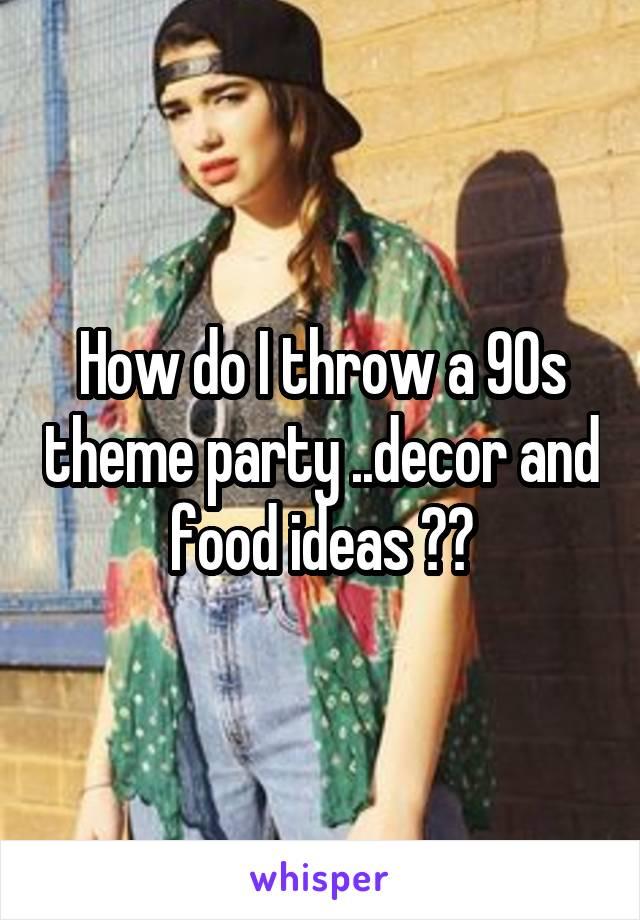 How do I throw a 90s theme party ..decor and food ideas ??