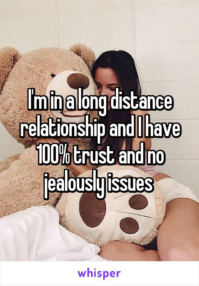 I'm in a long distance relationship and I have 100% trust and no jealously issues