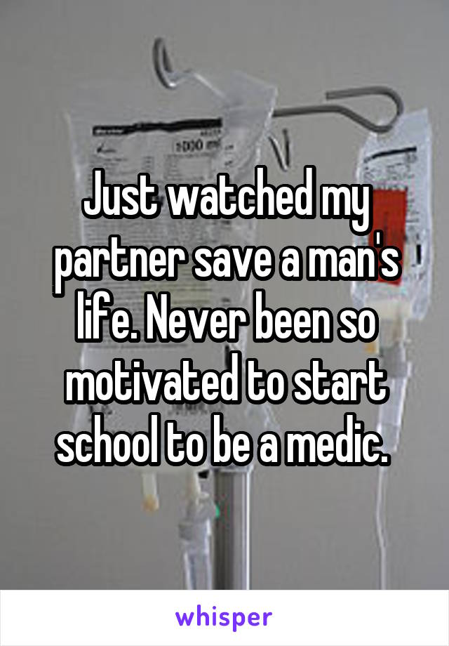 Just watched my partner save a man's life. Never been so motivated to start school to be a medic.