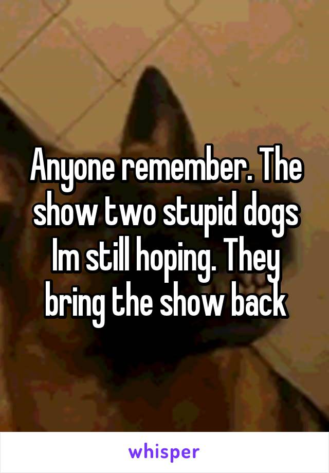 Anyone remember. The show two stupid dogs Im still hoping. They bring the show back