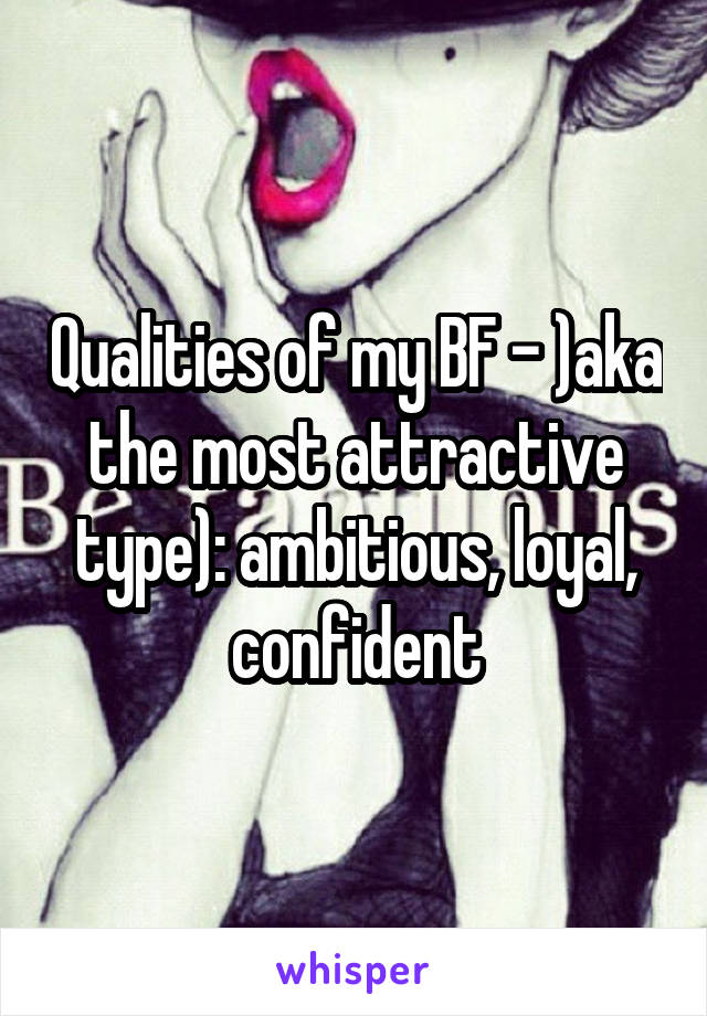 Qualities of my BF - )aka the most attractive type): ambitious, loyal, confident