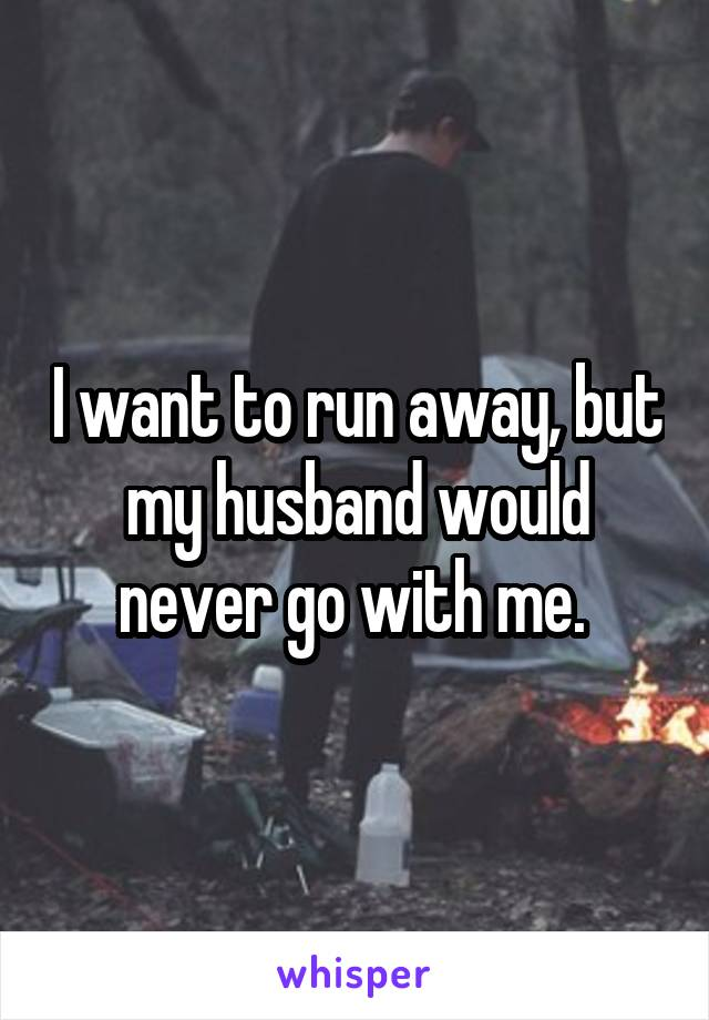 I want to run away, but my husband would never go with me.