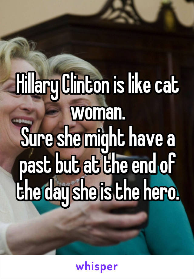 Hillary Clinton is like cat woman. Sure she might have a past but at the end of the day she is the hero.