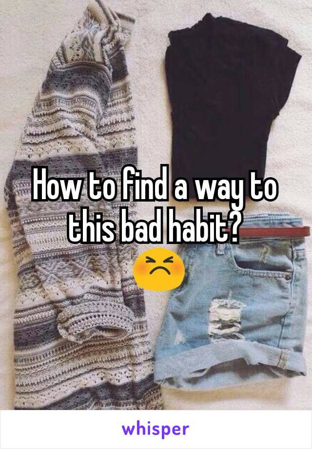 How to find a way to this bad habit?  😣