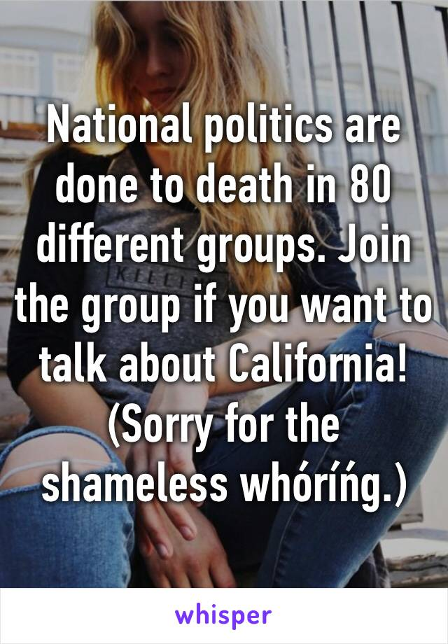 National politics are done to death in 80 different groups. Join the group if you want to talk about California! (Sorry for the shameless whóríńg.)