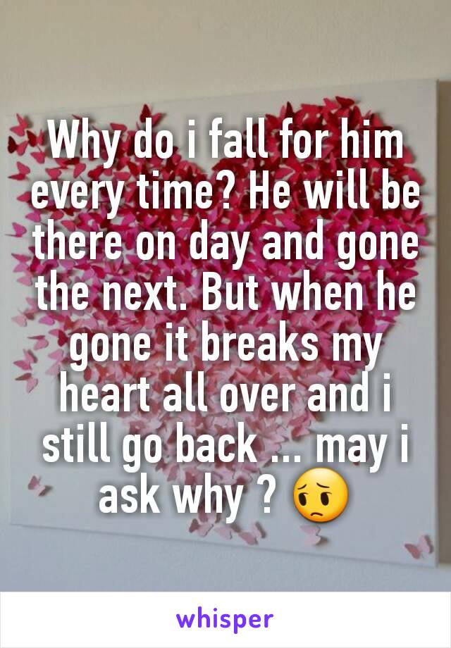 Why do i fall for him every time? He will be there on day and gone the next. But when he gone it breaks my heart all over and i still go back ... may i ask why ? 😔