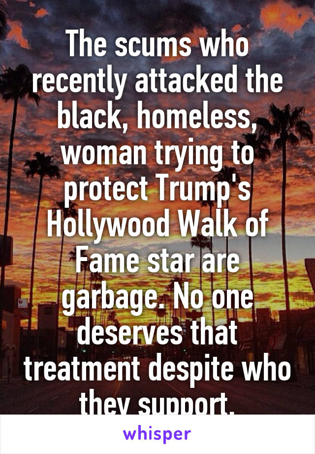 The scums who recently attacked the black, homeless, woman trying to protect Trump's Hollywood Walk of Fame star are garbage. No one deserves that treatment despite who they support.