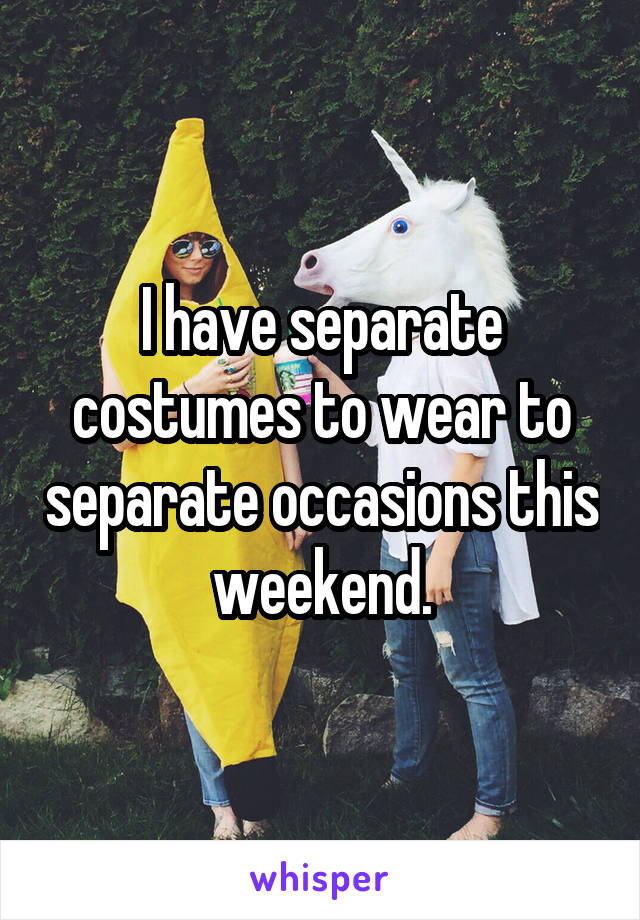 I have separate costumes to wear to separate occasions this weekend.