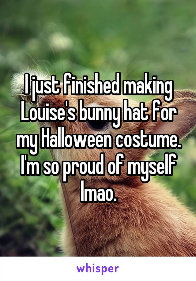 I just finished making Louise's bunny hat for my Halloween costume. I'm so proud of myself lmao.