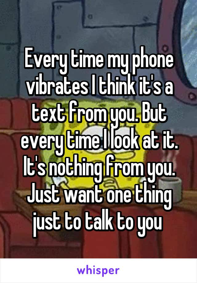 Every time my phone vibrates I think it's a text from you. But every time I look at it. It's nothing from you. Just want one thing just to talk to you