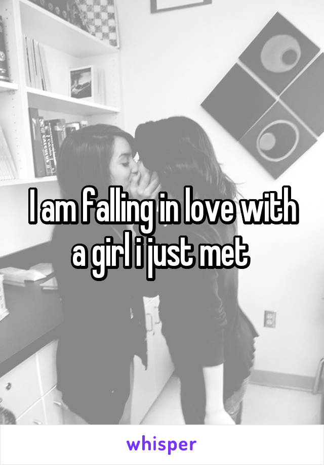 I am falling in love with a girl i just met