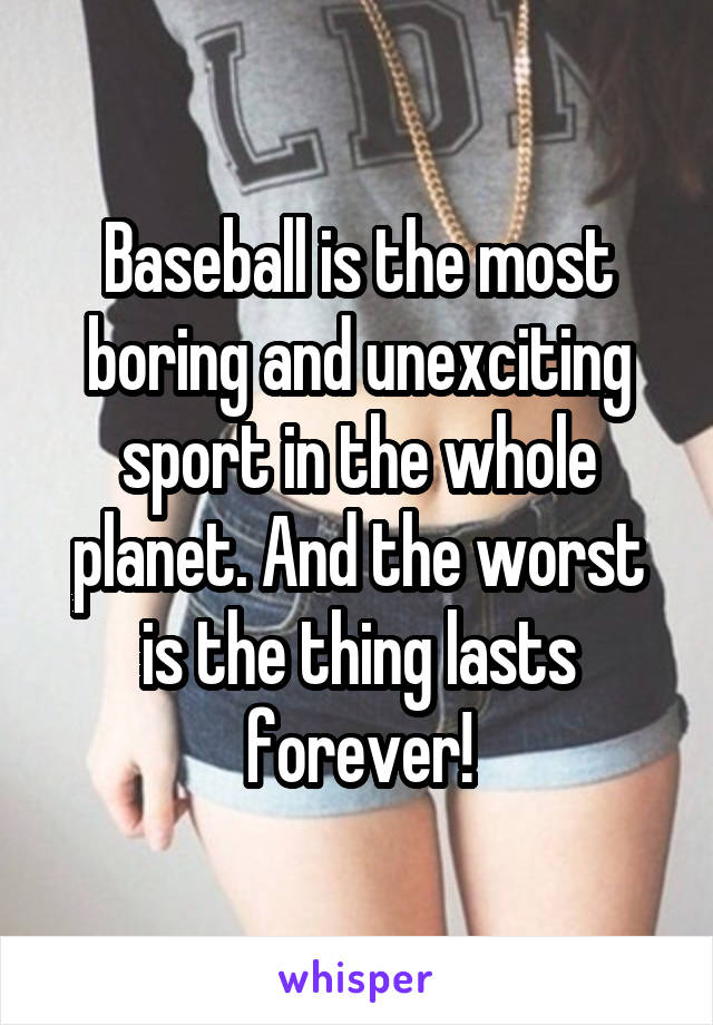 Baseball is the most boring and unexciting sport in the whole planet. And the worst is the thing lasts forever!