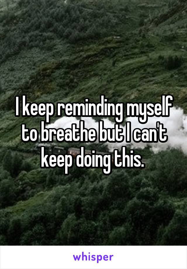 I keep reminding myself to breathe but I can't keep doing this.